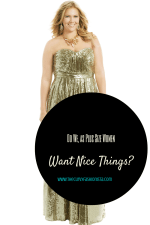 Do we as plus size women want nice things