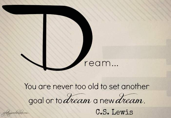 You are never too old to set another goal or dream a new dream
