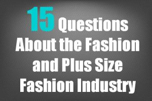 15 Questions About the Fashion and Plus Size Fashion Industry